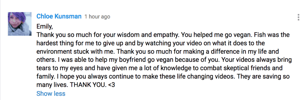 Emily, Thank you so much for your wisdom and empathy. You helped me go vegan. Fish was the hardest thing for me to give up and by watching your video on what it does to the environment stuck with me. Thank you so much for making a difference in my life and others. I was able to help my boyfriend go vegan because of you. Your videos always bring tears to my eyes and have given me a lot of knowledge to combat skeptical friends and family. I hope you always continue to make these life changing videos. They are saving so many lives. THANK YOU. <3