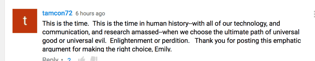 This is the time. This is the time in human history--with all of our technology, and communication, and research amassed--when we choose the ultimate path of universal good or universal evil. Enlightenment or perdition. Thank you for posting this emphatic argument for making the right choice, Emily