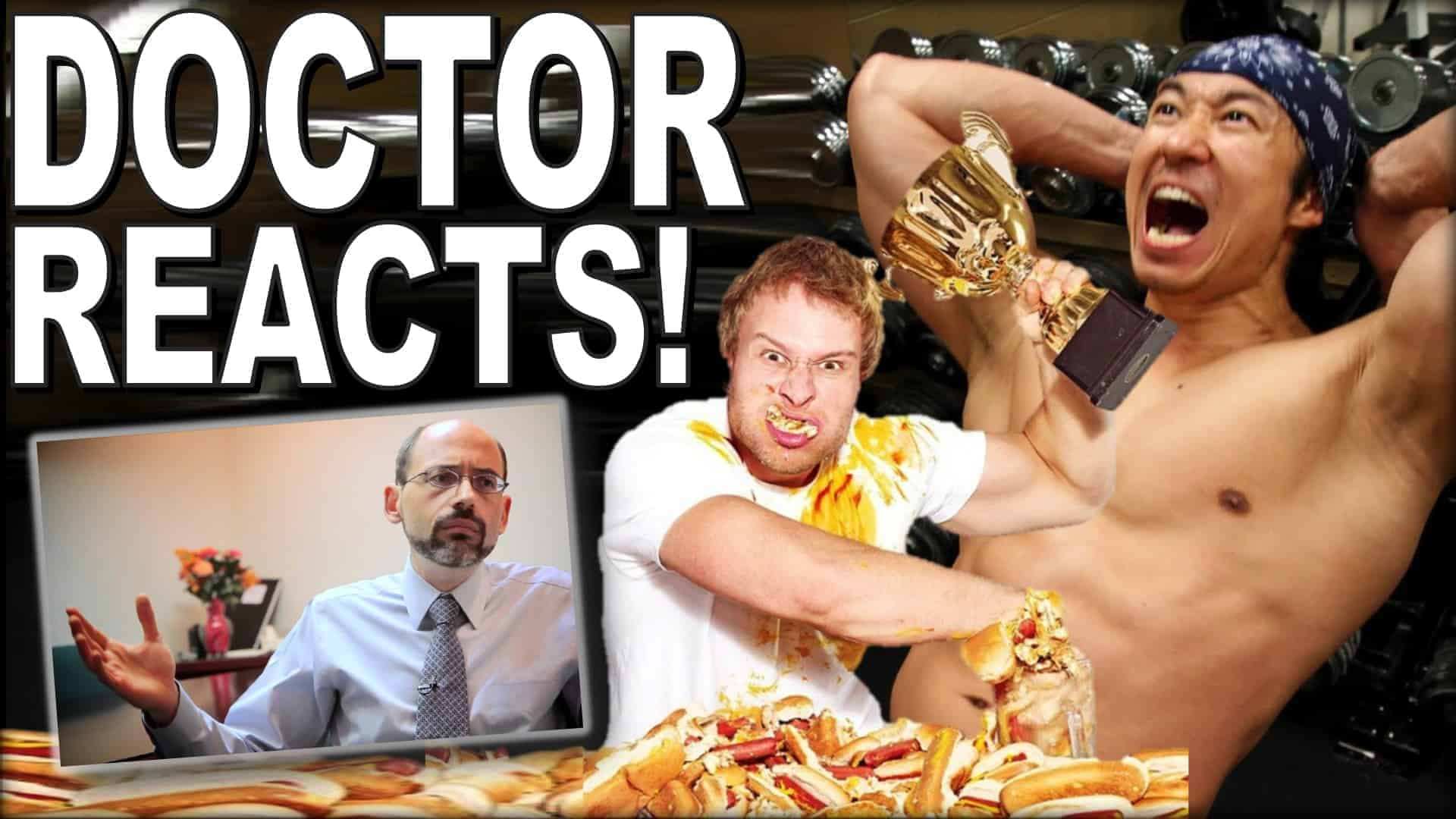 """The image is made up of four overlapping parts. At the top left, in large white lettering are the words """"Doctor Reacts!"""". Below this is a photograph of Dr, Michael Greger of Nutritionfacts.org. To the right of this image, is one of Furious Pete, creator of extreme eating and motivational fitness videos, at a hotdog eating completion. He is surrounded by hotdogs, has chewed hotdogs coming out of his mouth and down his shirt and has a fistfuls of hotdogs in his left hand and a small gold """"winners"""" cup in his right. The final image, towards the righthand edge is Mike Chang creator of """"Six pack shortcuts"""". He is showing his toned physique in the process of doing sit-ups."""