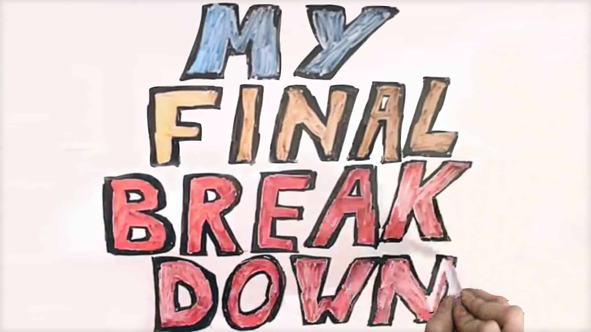 """The words """"MY final break down"""" are written in large colorful letters on a whiteboard."""
